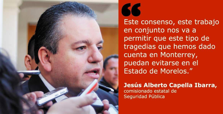 Este consenso, este trabajo en conjunto nos va a permitir que este tipo de tragedias que hemos dado cuenta en Monterrey, puedan evitarse en el Estado de Morelos.- Jesús Alberto Capella Ibarra, comisionado estatal de Seguridad Pública